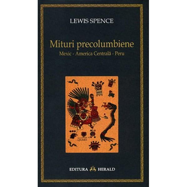 Mituri Precolumbiene Mexic - America Centrală - Peru - Lewis Spence