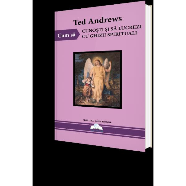 Cum Să Cunoști Și Să Lucrezi Cu Ghizii Spirituali – Ted Andrews - Resigilat