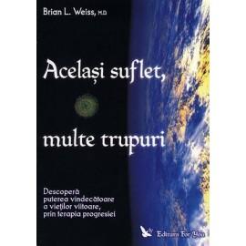Acelaşi Suflet, multe Trupuri • descoperă puterea vindecătoare a vieţilor viitoare, prin terapia progresiei - Brian L. Weiss, dr.