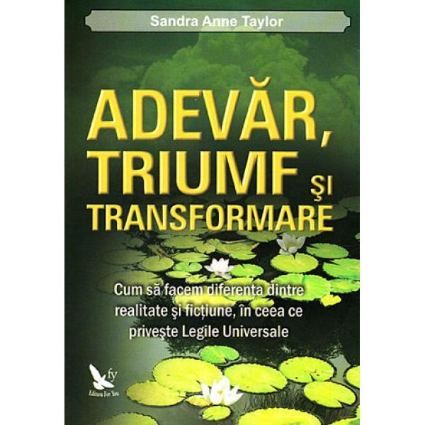 Adevăr, Triumf şi Transformare • cum să facem diferenţa dintre realtate şi ficţiune, în ceea ce priveşte Legile Universale - Sandra Anne Taylor