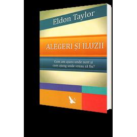 Alegeri şi Iluzii • Cum am Ajuns, Unde Sunt şi Cum Ajung Unde Vreau să Fiu? – Eldon Taylor