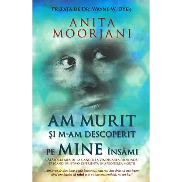 Am Murit și M-am Descoperit pe Mine Însămi · călătoria mea de la cancer la vindecarea profundă, trecând printr-o experienţă în apropierea morţii - Anita Moorjani - Resigilat