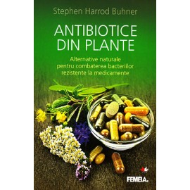 Antibiotice din Plante • alternative naturale pentru combaterea bacteriilor rezistente la medicamente – Stephen Harrod Buhnerer - Resigilat