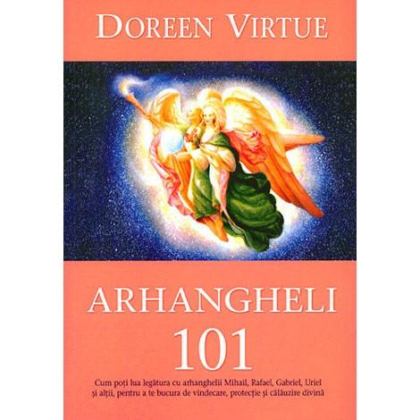 Arhangheli 101  • cum poţi lua legătura cu arhanghelii Mihail, Rafael, Gabriel, Uriel şi alţii, pentru a te bucura de vindecare, protecţie şi călăuzire divină - Doreen Virtue