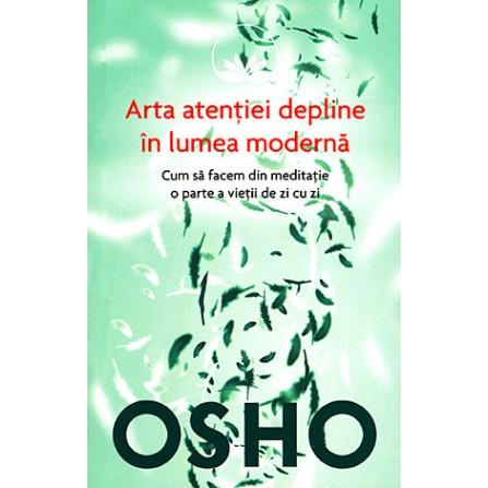 Arta Atenţiei Depline în Lumea Modernă • cum să facem din meditaţie o parte a vieţii de zi cu zi - Osho