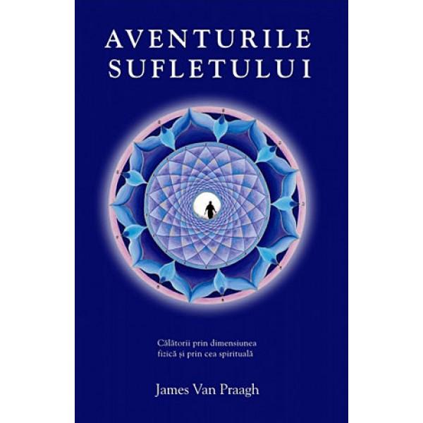 Aventurile Sufletului • călătorii prin dimensiunea fizică şi prin cea spirituală - James Van Praagh