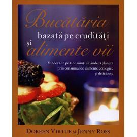 Bucătăria Bazată pe Crudităţi şi pe Alimente Vii • vindecă-te pe tine însuţi şi vindecă planeta prin consumul de alimente ecologice şi delicioase - Doreen Virtue, Jenny Ross