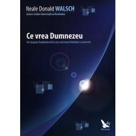 Ce vrea Dumnezeu • un răspuns fundamental la cea mai mare întrebare a omenirii - Neale Donald Walsch