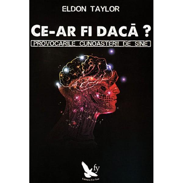 Ce-ar fi dacă? provocările cunoaşterii de sine - Eldon Taylor