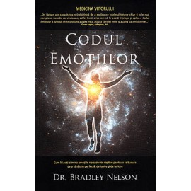Codul Emoţiilor - cum îţi poţi elimina emoţiile nerezolvate captive pentru a te bucura de o sănătate perfectă, de iubire şi de fericire - Bradley Nelson
