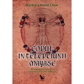 Codul Înţelepciunii Mayaşe • accelerarea timpului şi trezirea conştiinţei omenirii - Barbara Hand Clow