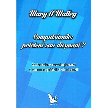 Compulsiunile: prieteni sau duşmani? o abordare revoluţionară a autoacceptării şi vindecării - Mary O'Malley