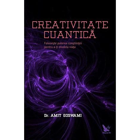 Creativitate Cuantică - foloseşte puterea conştiinţei pentru a-ţi modela viaţa - Amit Goswami