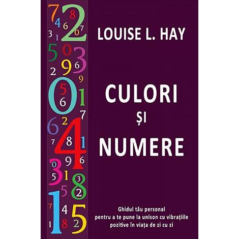 Culori şi Numere • ghidul tău personal pentru a te pune la unison cu vibraţiile pozitive în viaţa de zi cu zi - Louise L. Hay