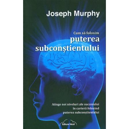 Cum să Folosim Puterea Subconştientului • atinge noi niveluri ale succesului în carieră folosind puterea subconştientului - Joseph Murphy