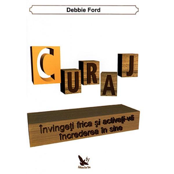 Curaj • învingeţi frica şi activaţi-vă încrederea în sine – Debbie Ford