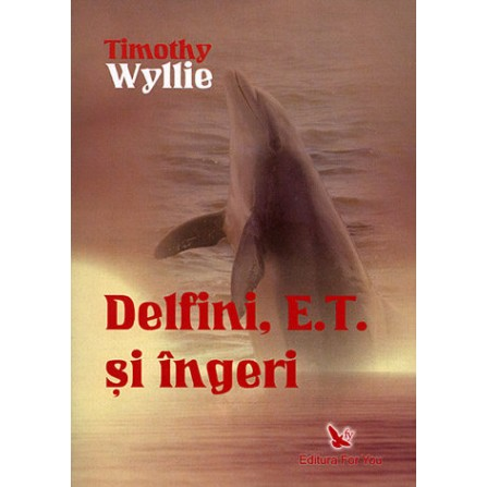 Delfini, E.T. şi Îngeri • aventuri printre inteligenţe spirituale – Timothy Wyllie