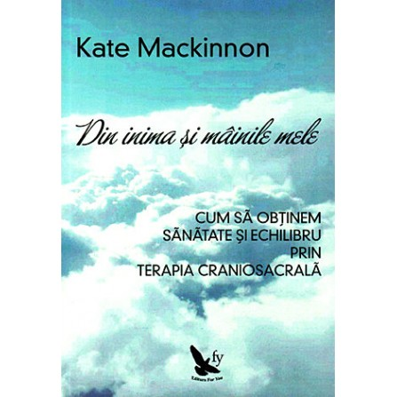 Din Inima și Mâinile Mele • cum să obţinem sănătate și echilibru prin terapia craniosacrală – Kate Mackinnon