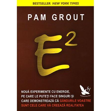 E2 • nouă experimente cu energie, pe care le puteţi face singuri şi care demonstrează că gândurile voastre sunt cele care vă creează realitatea – Pam Grout