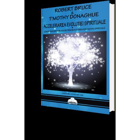 Accelerarea Evoluției Spirituale • cum să devii un om de succes prin dezvotarea cunoașterii spirituale - Robert Bruce &Timothy Donaghue