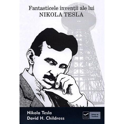 Fantasticele Invenţii ale lui Nikola Tesla  - Nikola Tesla, David Hatcher Childress