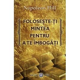 Foloseşte-ţi Mintea pentru a te Îmbogăţi  - Napoleon Hill