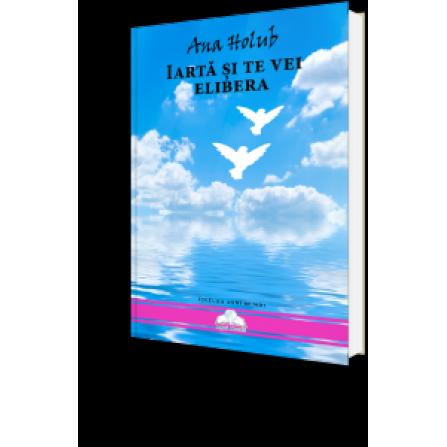 Iartă și Te Vei Elibera -  ghid pentru vindecare şi accesarea conştiinţei superioare – Ana Holub