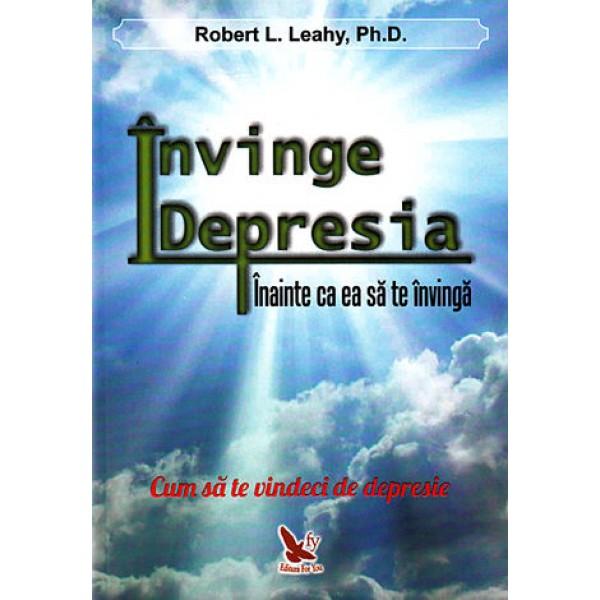 Învinge Depresia, Înainte să te Învingă Ea pe Tine -  Robert L. Leahy Ph.D.