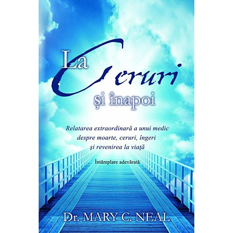 La Ceruri şi Înapoi · relatarea extraordinară a unui medic despre moarte, ceruri, îngeri şi revenirea la viaţă: întâmplare adevărată - Mary C. Neal
