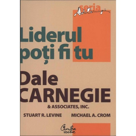 Liderul poţi fi Tu • Cum să-ţi faci prieteni, să îi influenţezi pe oameni şi să reuşeşti într-o lume aflată în permanentă schimbare - Dale Carnegie, Stuart R. Levine
