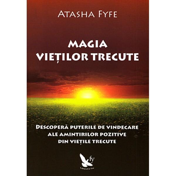 Magia Vieţilor Trecute • descoperă puterile de vindecare ale amintirilor pozitive din vieţile trecute - Atasha Fyfe