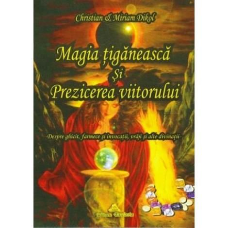 Magia ţigănească şi prezicerea viitorului • despre ghicit, farmece şi invocaţii, vrăji şi alte divinaţii - Christian Dikol, Miriam Dikol
