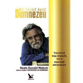 Mai Fericit decât Dumnezeu • transformă viaţa obişnuită într-o experienţă extraordinară - Neale Donald Walsch