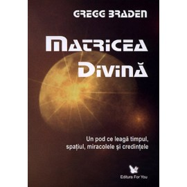 Matricea Divină • un pod ce leagă timpul, spaţiul, miracolele şi credinţele - Gregg Braden