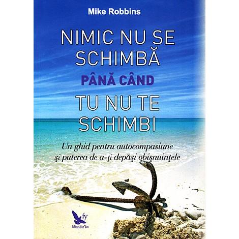 Nimic nu se Schimbă până când Tu nu te Schimbi • un ghid pentru autocompasiune şi puterea de a-ţi depăşi obişnuinţele - Mike Robbins