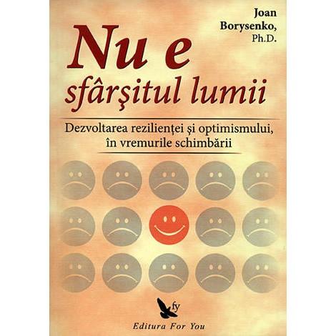 Nu e Sfârşitul Lumii • dezvoltarea rezilienţei şi optimismului, în vremurile schimbării - Joan Borysenko