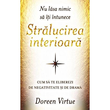 Nu Lăsa Nimic să îţi Întunece Strălucirea Interioară • cum să te eliberezi de negativitate şi de dramă - Doreen Virtue