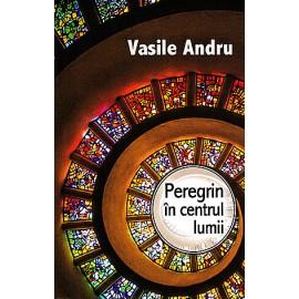 Peregrin în Centrul Lumii - Vasile Andru