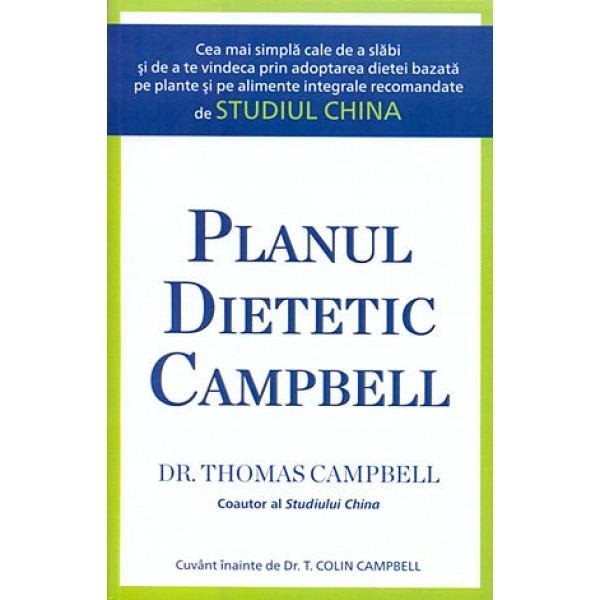 Planul dietetic Campbell • cea mai simplă cale de a slăbi şi de a te vindeca prin adoptarea dietei bazată pe plante şi pe alimente integrale recomandate de Studiul China - Thomas M. Campbell II, T. Colin Campbell