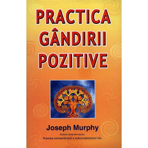 Practica Gândirii Pozitive  - Joseph Murphy