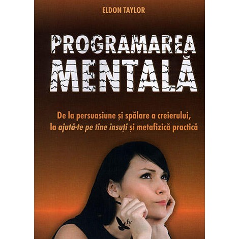 Programarea Mentală • de la persuasiune şi spălare a creierului, la ajută-te pe tine însuţi şi metafizică practică - Eldon Taylor