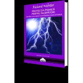Protecția Psihică Pentru Începători • Cum Să Vă Creați Un Spațiu Protejat Pentru Casa Și Familia Voastră – Richard Webster - Resigilat