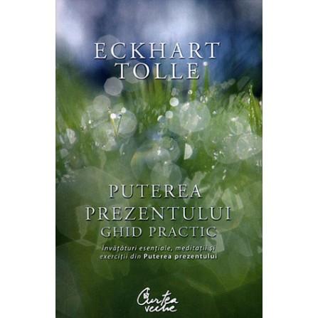 Puterea Prezentului - ghid practic • învăţături esenţiale, meditaţii şi exerciţii din puterea prezentului - Eckhart Tolle