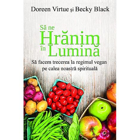 Să ne Hrănim în Lumină • să facem trecerea la regimul vegan pe calea noastră spirituală - Doreen Virtue, Becky Black