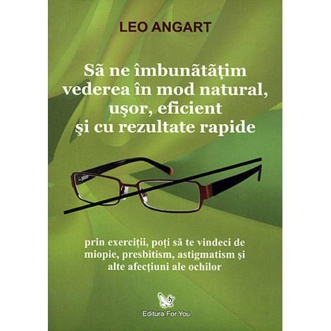 Să ne Îmbunătăţim Vederea în Mod Natural, Uşor, Eficient și cu Rezultate Rapide – Leo Angart
