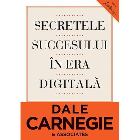 Secretele Succesului în Era Digitală • cum să vă faceţi prieteni şi să deveniţi influent - Dale Carnegie