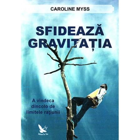 Sfidează Gravitaţia • a vindeca dincolo de limitele raţiunii - Caroline Myss