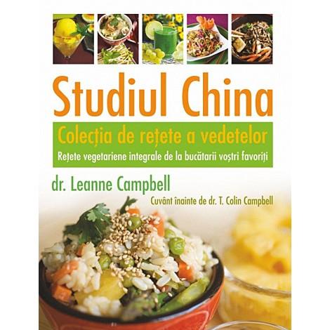 Studiul China • colecţia de reţete a vedetelor reţete vegetariene integrale de la bucătarii voştri favoriţi - LeAnne Campbell, T. Colin Campbell