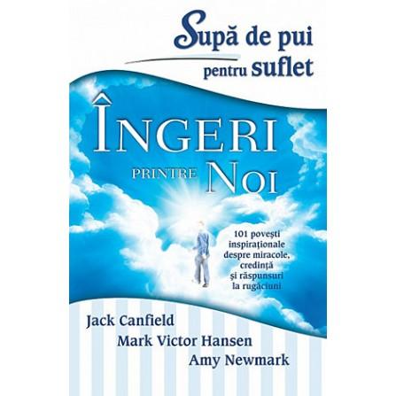 Supă de Pui pentru Suflet - Îngeri printre noi - 101 poveşti inspiraţionale despre miracole, credinţă şi răspunsuri la rugăciuni - Jack Canfield, Mark Victor Hansen, Amy Newmark