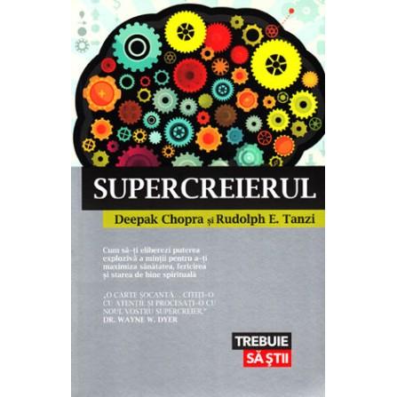 Supercreierul • cum să-ţi eliberezi puterea explozivă a minţii pentru a-ţi maximiza sănătatea, fericirea şi starea de bine spirituală - Deepak Chopra, Rudolph E. Tanzi